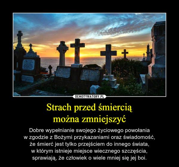Strach przed śmierciąmożna zmniejszyć – Dobre wypełnianie swojego życiowego powołaniaw zgodzie z Bożymi przykazaniami oraz świadomość,że śmierć jest tylko przejściem do innego świata,w którym istnieje miejsce wiecznego szczęścia,sprawiają, że człowiek o wiele mniej się jej boi.