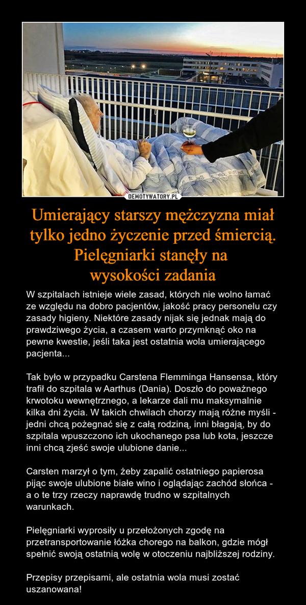 Umierający starszy mężczyzna miał tylko jedno życzenie przed śmiercią. Pielęgniarki stanęły na wysokości zadania – W szpitalach istnieje wiele zasad, których nie wolno łamać ze względu na dobro pacjentów, jakość pracy personelu czy zasady higieny. Niektóre zasady nijak się jednak mają do prawdziwego życia, a czasem warto przymknąć oko na pewne kwestie, jeśli taka jest ostatnia wola umierającego pacjenta...Tak było w przypadku Carstena Flemminga Hansensa, który trafił do szpitala w Aarthus (Dania). Doszło do poważnego krwotoku wewnętrznego, a lekarze dali mu maksymalnie kilka dni życia. W takich chwilach chorzy mają różne myśli - jedni chcą pożegnać się z całą rodziną, inni błagają, by do szpitala wpuszczono ich ukochanego psa lub kota, jeszcze inni chcą zjeść swoje ulubione danie... Carsten marzył o tym, żeby zapalić ostatniego papierosa pijąc swoje ulubione białe wino i oglądając zachód słońca - a o te trzy rzeczy naprawdę trudno w szpitalnych warunkach. Pielęgniarki wyprosiły u przełożonych zgodę na przetransportowanie łóżka chorego na balkon, gdzie mógł spełnić swoją ostatnią wolę w otoczeniu najbliższej rodziny. Przepisy przepisami, ale ostatnia wola musi zostać uszanowana!
