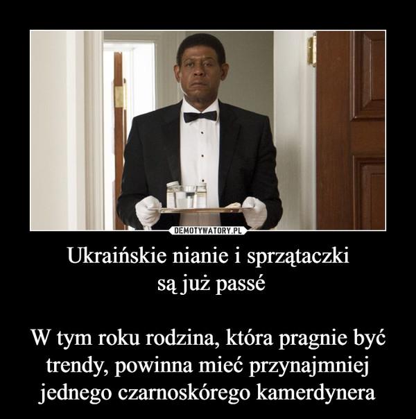 Ukraińskie nianie i sprzątaczki są już passéW tym roku rodzina, która pragnie być trendy, powinna mieć przynajmniej jednego czarnoskórego kamerdynera –