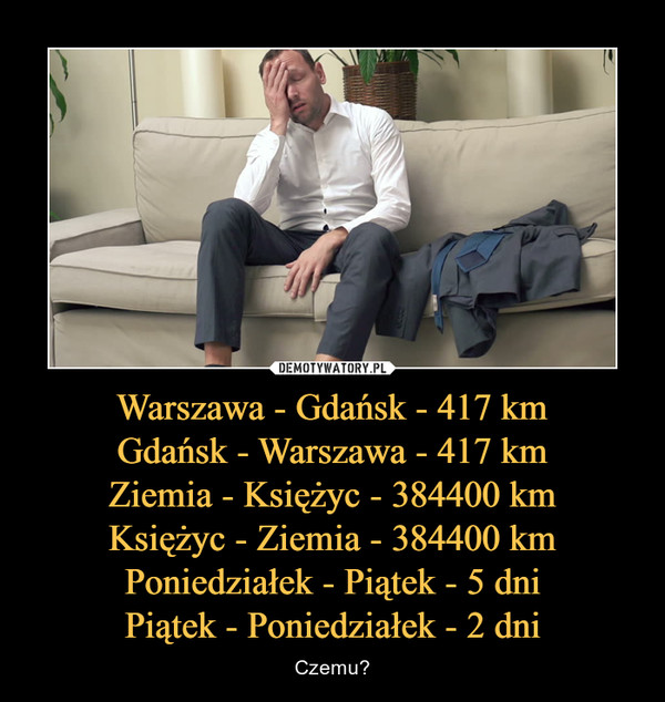 Warszawa - Gdańsk - 417 kmGdańsk - Warszawa - 417 kmZiemia - Księżyc - 384400 kmKsiężyc - Ziemia - 384400 kmPoniedziałek - Piątek - 5 dniPiątek - Poniedziałek - 2 dni – Czemu?