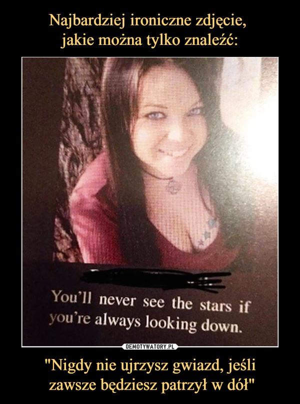 """""""Nigdy nie ujrzysz gwiazd, jeśli zawsze będziesz patrzył w dół"""" –  You'd never sec ihe stars ifyou re always looking down."""