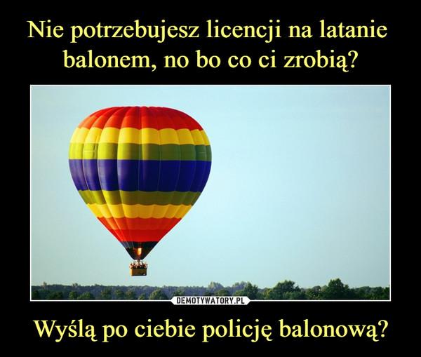 Wyślą po ciebie policję balonową? –