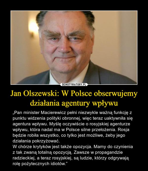 """Jan Olszewski: W Polsce obserwujemy działania agentury wpływu – """"Pan minister Macierewicz pełni niezwykle ważną funkcję z punktu widzenia polityki obronnej, więc teraz uaktywniła się agentura wpływu. Myślę oczywiście o rosyjskiej agenturze wpływu, która nadal ma w Polsce silne przełożenia. Rosja będzie robiła wszystko, co tylko jest możliwe, żeby jego działania pokrzyżować.W chórze krytyków jest także opozycja. Mamy do czynienia z tak zwaną totalną opozycją. Zawsze w propagandzie radzieckiej, a teraz rosyjskiej, są ludzie, którzy odgrywają rolę pożytecznych idiotów."""""""