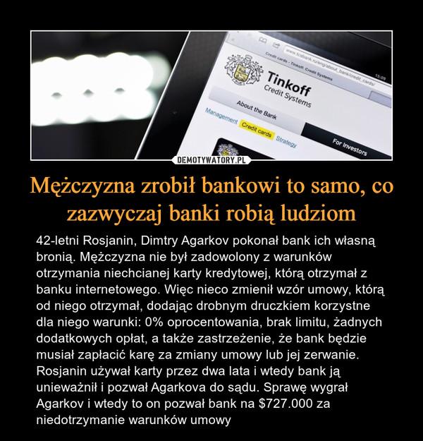 Mężczyzna zrobił bankowi to samo, co zazwyczaj banki robią ludziom – 42-letni Rosjanin, Dimtry Agarkov pokonał bank ich własną bronią. Mężczyzna nie był zadowolony z warunków otrzymania niechcianej karty kredytowej, którą otrzymał z banku internetowego. Więc nieco zmienił wzór umowy, którą od niego otrzymał, dodając drobnym druczkiem korzystne dla niego warunki: 0% oprocentowania, brak limitu, żadnych dodatkowych opłat, a także zastrzeżenie, że bank będzie musiał zapłacić karę za zmiany umowy lub jej zerwanie. Rosjanin używał karty przez dwa lata i wtedy bank ją unieważnił i pozwał Agarkova do sądu. Sprawę wygrał Agarkov i wtedy to on pozwał bank na $727.000 za niedotrzymanie warunków umowy