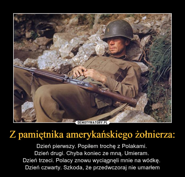 Z pamiętnika amerykańskiego żołnierza: – Dzień pierwszy. Popiłem trochę z Polakami. Dzień drugi. Chyba koniec ze mną. Umieram. Dzień trzeci. Polacy znowu wyciągnęli mnie na wódkę. Dzień czwarty. Szkoda, że przedwczoraj nie umarłem