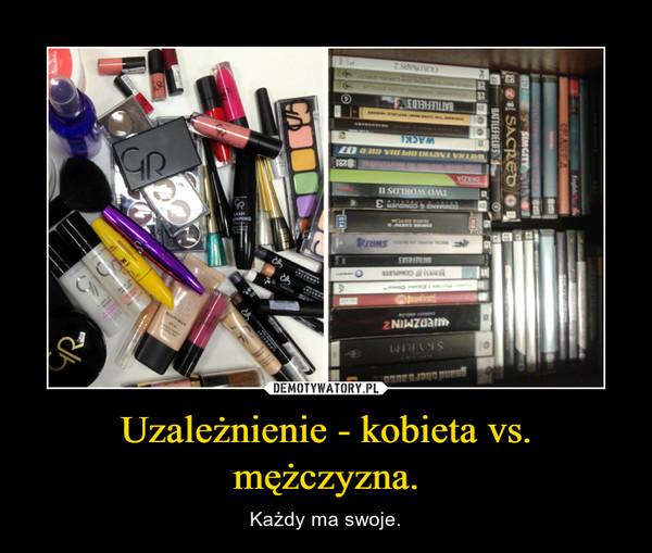 Uzależnienie - kobieta vs. mężczyzna. – Każdy ma swoje.