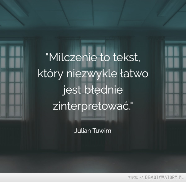 Milczenie... –  Milczenie to tekst, który niezwykle łatwojest błędniezinterpretowaćJulian Tuwim