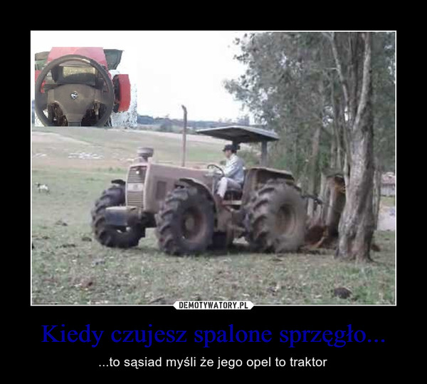 Kiedy czujesz spalone sprzęgło... – ...to sąsiad myśli że jego opel to traktor