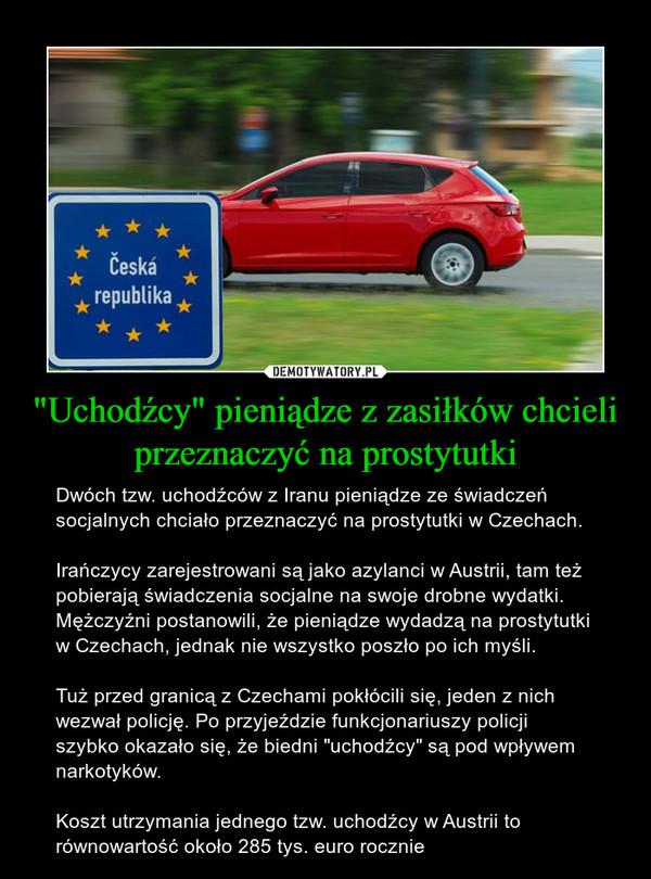"""""""Uchodźcy"""" pieniądze z zasiłków chcieli przeznaczyć na prostytutki – Dwóch tzw. uchodźców z Iranu pieniądze ze świadczeń socjalnych chciało przeznaczyć na prostytutki w Czechach.Irańczycy zarejestrowani są jako azylanci w Austrii, tam też pobierają świadczenia socjalne na swoje drobne wydatki. Mężczyźni postanowili, że pieniądze wydadzą na prostytutki w Czechach, jednak nie wszystko poszło po ich myśli.Tuż przed granicą z Czechami pokłócili się, jeden z nich wezwał policję. Po przyjeździe funkcjonariuszy policji szybko okazało się, że biedni """"uchodźcy"""" są pod wpływem narkotyków.Koszt utrzymania jednego tzw. uchodźcy w Austrii to równowartość około 285 tys. euro rocznie"""