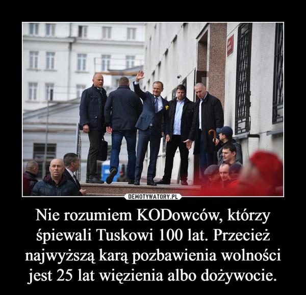 Nie rozumiem KODowców, którzy śpiewali Tuskowi 100 lat. Przecież najwyższą karą pozbawienia wolności jest 25 lat więzienia albo dożywocie. –