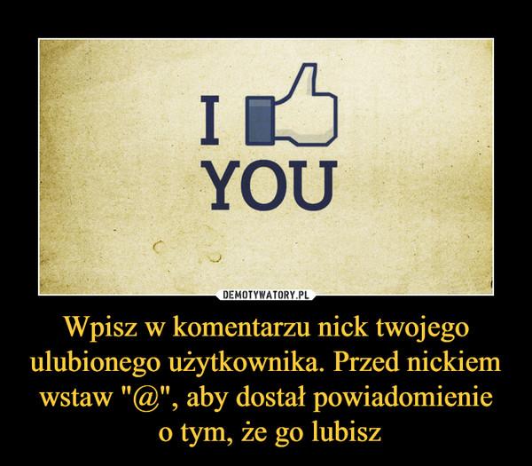 """Wpisz w komentarzu nick twojego ulubionego użytkownika. Przed nickiem wstaw """"@"""", aby dostał powiadomienie o tym, że go lubisz –  I like you"""