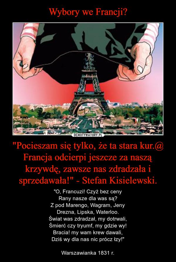 """""""Pocieszam się tylko, że ta stara kur.@ Francja odcierpi jeszcze za naszą krzywdę, zawsze nas zdradzała i sprzedawała!"""" - Stefan Kisielewski. – """"O, Francuzi! Czyż bez cenyRany nasze dla was są?Z pod Marengo, Wagram, JenyDrezna, Lipska, Waterloo.Świat was zdradzał, my dotrwali,Śmierć czy tryumf, my gdzie wy!Bracia! my wam krew dawali,Dziś wy dla nas nic prócz łzy!""""Warszawianka 1831 r."""