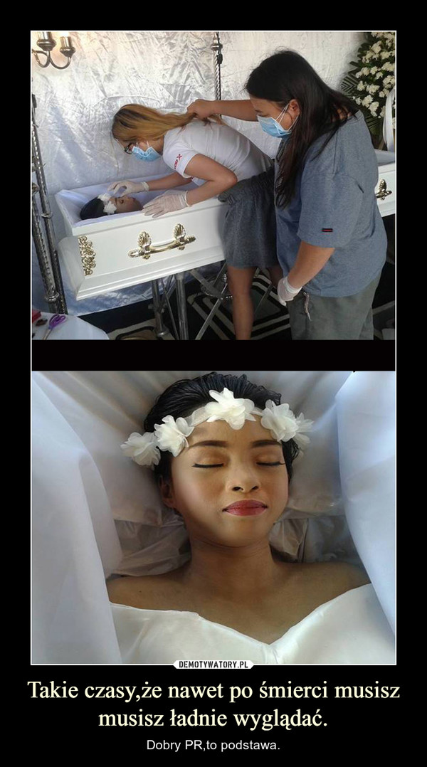 Takie czasy,że nawet po śmierci musisz musisz ładnie wyglądać. – Dobry PR,to podstawa.