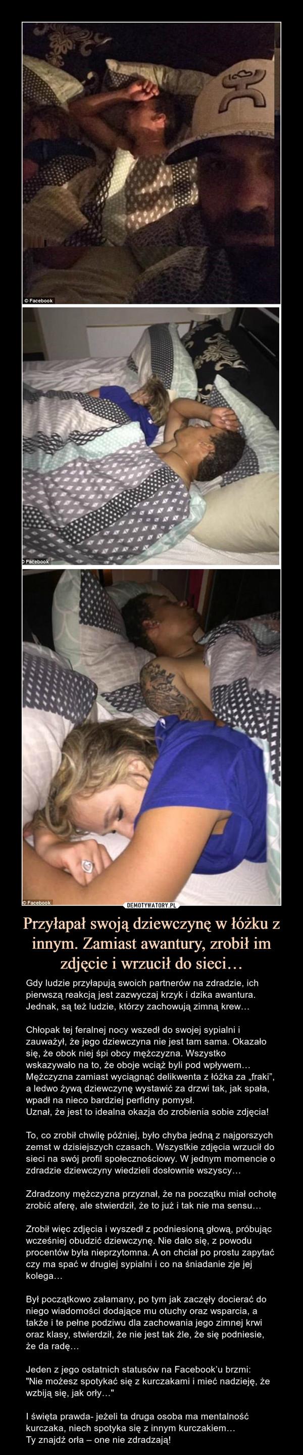 """Przyłapał swoją dziewczynę w łóżku z innym. Zamiast awantury, zrobił im zdjęcie i wrzucił do sieci… – Gdy ludzie przyłapują swoich partnerów na zdradzie, ich pierwszą reakcją jest zazwyczaj krzyk i dzika awantura. Jednak, są też ludzie, którzy zachowują zimną krew…Chłopak tej feralnej nocy wszedł do swojej sypialni i zauważył, że jego dziewczyna nie jest tam sama. Okazało się, że obok niej śpi obcy mężczyzna. Wszystko wskazywało na to, że oboje wciąż byli pod wpływem… Mężczyzna zamiast wyciągnąć delikwenta z łóżka za """"fraki"""", a ledwo żywą dziewczynę wystawić za drzwi tak, jak spała, wpadł na nieco bardziej perfidny pomysł.Uznał, że jest to idealna okazja do zrobienia sobie zdjęcia!To, co zrobił chwilę później, było chyba jedną z najgorszych zemst w dzisiejszych czasach. Wszystkie zdjęcia wrzucił do sieci na swój profil społecznościowy. W jednym momencie o zdradzie dziewczyny wiedzieli dosłownie wszyscy…Zdradzony mężczyzna przyznał, że na początku miał ochotę zrobić aferę, ale stwierdził, że to już i tak nie ma sensu…Zrobił więc zdjęcia i wyszedł z podniesioną głową, próbując wcześniej obudzić dziewczynę. Nie dało się, z powodu procentów była nieprzytomna. A on chciał po prostu zapytać czy ma spać w drugiej sypialni i co na śniadanie zje jej kolega…Był początkowo załamany, po tym jak zaczęły docierać do niego wiadomości dodające mu otuchy oraz wsparcia, a także i te pełne podziwu dla zachowania jego zimnej krwi oraz klasy, stwierdził, że nie jest tak źle, że się podniesie, że da radę…Jeden z jego ostatnich statusów na Facebook'u brzmi:""""Nie możesz spotykać się z kurczakami i mieć nadzieję, że wzbiją się, jak orły…""""I święta prawda- jeżeli ta druga osoba ma mentalność kurczaka, niech spotyka się z innym kurczakiem…Ty znajdź orła – one nie zdradzają!"""
