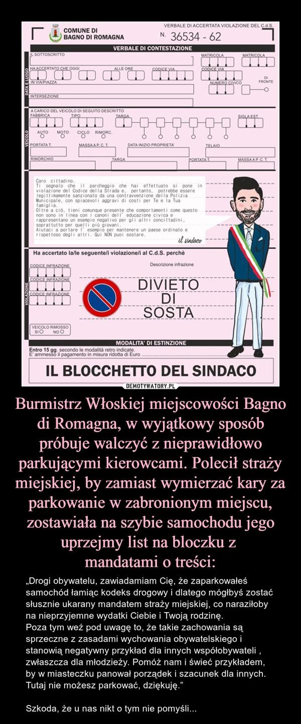 """Burmistrz Włoskiej miejscowości Bagno di Romagna, w wyjątkowy sposób próbuje walczyć z nieprawidłowo parkującymi kierowcami. Polecił straży miejskiej, by zamiast wymierzać kary za parkowanie w zabronionym miejscu, zostawiała na szybie samochodu jego uprze – """"Drogi obywatelu, zawiadamiam Cię, że zaparkowałeś samochód łamiąc kodeks drogowy i dlatego mógłbyś zostać słusznie ukarany mandatem straży miejskiej, co naraziłoby na nieprzyjemne wydatki Ciebie i Twoją rodzinę.Poza tym weź pod uwagę to, że takie zachowania są sprzeczne z zasadami wychowania obywatelskiego i stanowią negatywny przykład dla innych współobywateli , zwłaszcza dla młodzieży. Pomóż nam i świeć przykładem, by w miasteczku panował porządek i szacunek dla innych.  Tutaj nie możesz parkować, dziękuję.""""Szkoda, że u nas nikt o tym nie pomyśli..."""