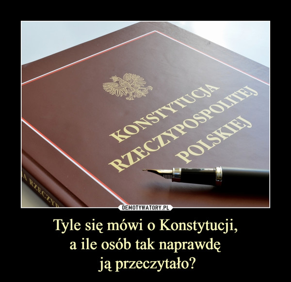 Tyle się mówi o Konstytucji,a ile osób tak naprawdę ją przeczytało? –  Konstytucja Rzeczypospolitej Polskiej