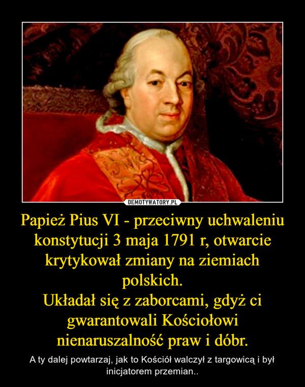 Papież Pius VI - przeciwny uchwaleniu konstytucji 3 maja 1791 r, otwarcie krytykował zmiany na ziemiach polskich.Układał się z zaborcami, gdyż ci gwarantowali Kościołowi nienaruszalność praw i dóbr. – A ty dalej powtarzaj, jak to Kościół walczył z targowicą i był inicjatorem przemian..