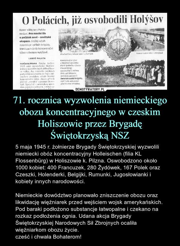 71. rocznica wyzwolenia niemieckiego obozu koncentracyjnego w czeskim Holiszowie przez Brygadę Świętokrzyską NSZ – 5 maja 1945 r. żołnierze Brygady Świętokrzyskiej wyzwolili niemiecki obóz koncentracyjny Holleischen (filia KL Flossenbürg) w Holiszowie k. Pilzna. Oswobodzono około 1000 kobiet: 400 Francuzek, 280 Żydówek, 167 Polek oraz Czeszki, Holenderki, Belgijki, Rumunki, Jugosłowianki i kobiety innych narodowości.Niemieckie dowództwo planowało zniszczenie obozu oraz likwidację więźniarek przed wejściem wojsk amerykańskich. Pod baraki podłożono substancje łatwopalne i czekano na rozkaz podłożenia ognia. Udana akcja Brygady Świętokrzyskiej Narodowych Sił Zbrojnych ocaliła więźniarkom obozu życie.cześć i chwała Bohaterom!
