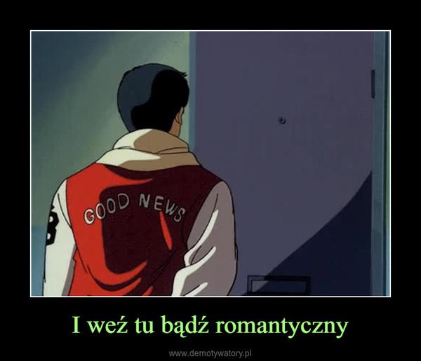 I weź tu bądź romantyczny –