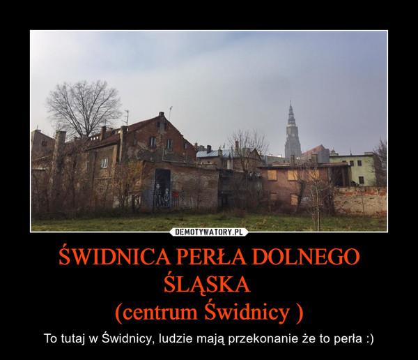 ŚWIDNICA PERŁA DOLNEGO ŚLĄSKA (centrum Świdnicy ) – To tutaj w Świdnicy, ludzie mają przekonanie że to perła :)