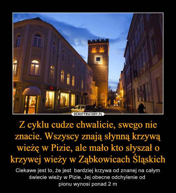 Z cyklu cudze chwalicie, swego nie znacie. Wszyscy znają słynną krzywą wieżę w Pizie, ale mało kto słyszał o krzywej wieży w Ząbkowicach Śląskich – Ciekawe jest to, że jest  bardziej krzywa od znanej na całym świecie wieży w Pizie. Jej obecne odchylenie od pionu wynosi ponad 2 m