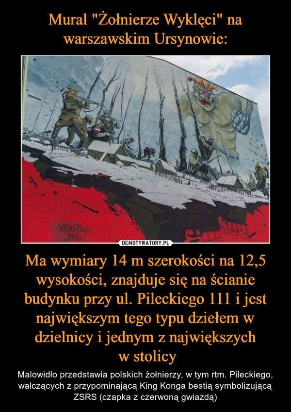 Ma wymiary 14 m szerokości na 12,5 wysokości, znajduje się na ścianie budynku przy ul. Pileckiego 111 i jest największym tego typu dziełem w dzielnicy i jednym z największych w stolicy – Malowidło przedstawia polskich żołnierzy, w tym rtm. Pileckiego, walczących z przypominającą King Konga bestią symbolizującą ZSRS (czapka z czerwoną gwiazdą)