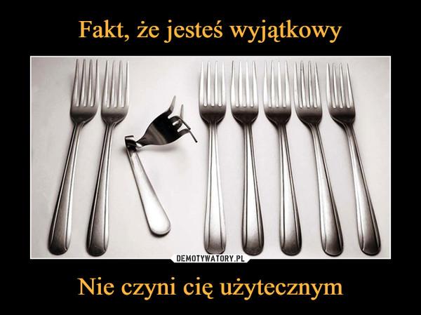 Nie czyni cię użytecznym –