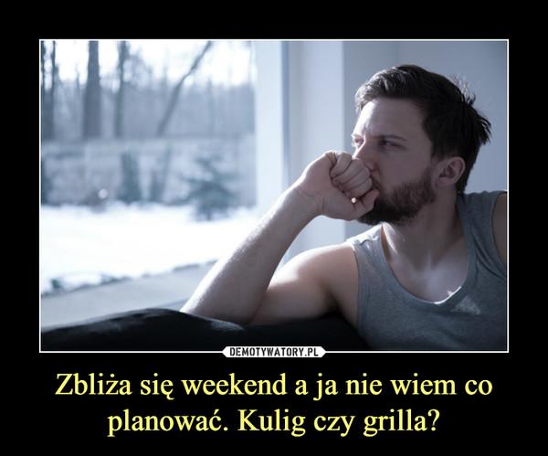 Zbliża się weekend a ja nie wiem co planować. Kulig czy grilla? –