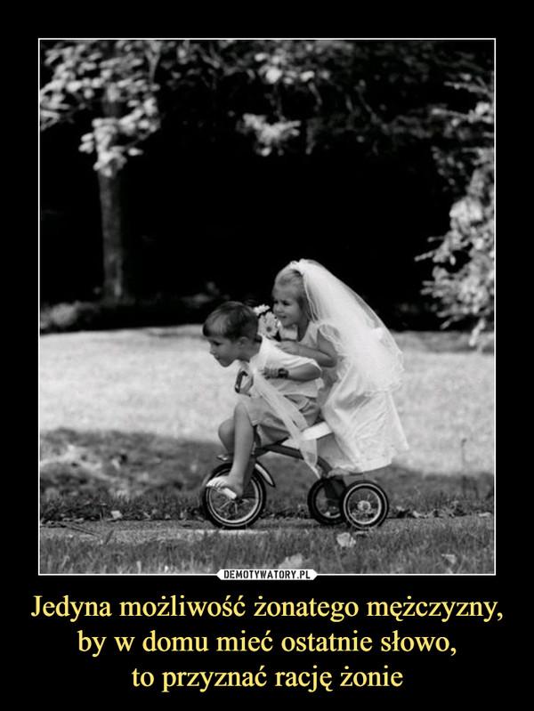 Jedyna możliwość żonatego mężczyzny,by w domu mieć ostatnie słowo,to przyznać rację żonie –