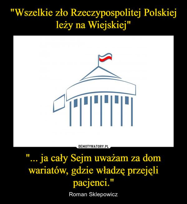 """""""... ja cały Sejm uważam za dom wariatów, gdzie władzę przejęli pacjenci."""" – Roman Sklepowicz"""