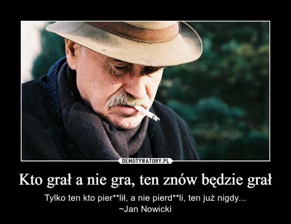 Kto grał a nie gra, ten znów będzie grał – Tylko ten kto pier**lił, a nie pierd**li, ten już nigdy...~Jan Nowicki