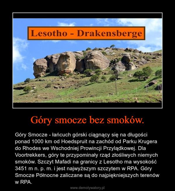Góry smocze bez smoków. – Góry Smocze - łańcuch górski ciągnący się na długości ponad 1000 km od Hoedspruit na zachód od Parku Krugera do Rhodes we Wschodniej Prowincji Przylądkowej. Dla Voortrekkers, góry te przypominały rząd złośliwych niemych smoków. Szczyt Mafadi na granicy z Lesotho ma wysokość 3451 m n. p. m. i jest najwyższym szczytem w RPA. Góry Smocze Północne zaliczane są do najpiękniejszych terenów w RPA.