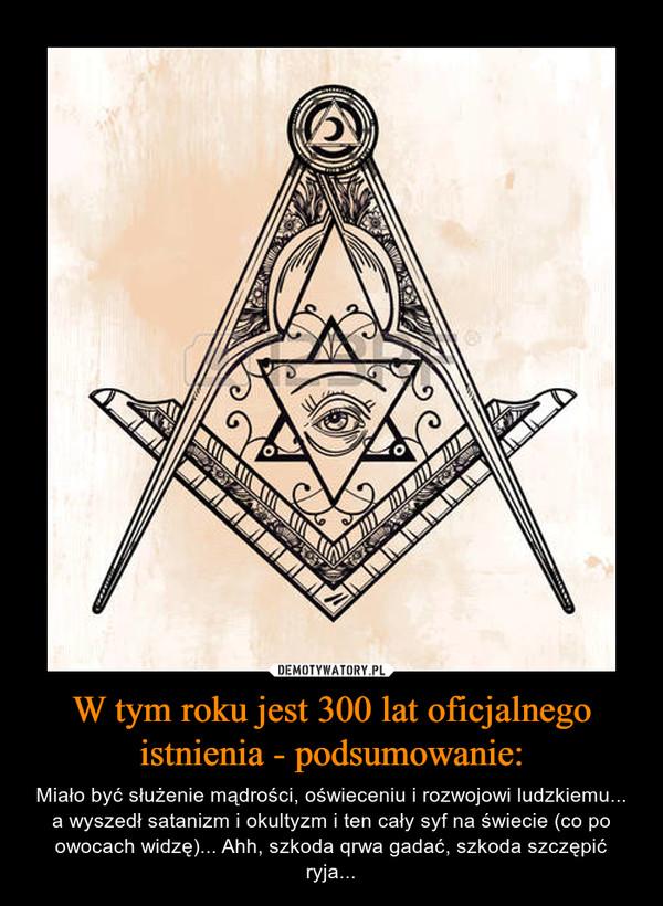 W tym roku jest 300 lat oficjalnego istnienia - podsumowanie: – Miało być służenie mądrości, oświeceniu i rozwojowi ludzkiemu... a wyszedł satanizm i okultyzm i ten cały syf na świecie (co po owocach widzę)... Ahh, szkoda qrwa gadać, szkoda szczępić ryja...