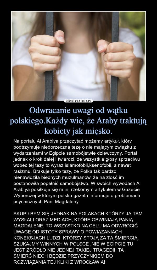 Odwracanie uwagi od wątku polskiego.Każdy wie, że Araby traktują kobiety jak mięsko. – Na portalu Al Arabiya przeczytać możemy artykuł, który podtrzymuje niedorzeczną tezę o nie mającym związku z wydarzeniami w Egipcie samobójstwie dziewczyny. Portal jednak o krok dalej i twierdzi, że wszystkie głosy sprzeciwu wobec tej tezy to wyraz islamofobii,ksenofobii, a nawet rasizmu. Brakuje tylko tezy, że Polka tak bardzo nienawidziła biednych muzułmanów, że na złość im postanowiła popełnić samobójstwo. W swoich wywodach Al Arabiya posiłkuje się m.in. rzekomym artykułem w Gazecie Wyborczej w którym polska gazeta informuje o problemach psychicznych Pani Magdaleny.SKUPIŁBYM SIĘ JEDNAK NA POLAKACH KTÓRZY JĄ TAM WYSŁALI ORAZ MEDIACH, KTÓRE OBWINIAJĄ PANIĄ MAGDALENĘ. TO WSZYSTKO NA CELU MA ODWRÓCIĆ UWAGĘ OD ISTOTY SPRAWY O POWIĄZANIACH KONEKSJACH LUDZI, KTÓRZY STOJĄ ZA TĄ ŚMIERCIĄ. SZUKAJMY WINNYCH W POLSCE ,NIE W EGIPCIE TU JEST ŹRÓDŁO NIE JEDNEJ TAKIEJ TRAGEDII. TA ŚMIERĆ NIECH BĘDZIE PRZYCZYNKIEM DO ROZWIĄZANIA TEJ KLIKI Z WROCŁAWIA!