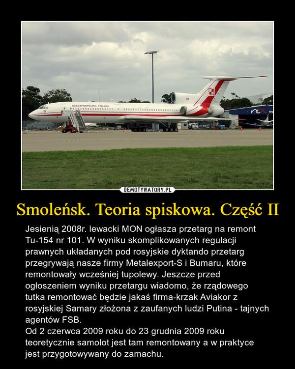 Smoleńsk. Teoria spiskowa. Część II – Jesienią 2008r. lewacki MON ogłasza przetarg na remont Tu-154 nr 101. W wyniku skomplikowanych regulacji prawnych układanych pod rosyjskie dyktando przetarg przegrywają nasze firmy Metalexport-S i Bumaru, które remontowały wcześniej tupolewy. Jeszcze przed ogłoszeniem wyniku przetargu wiadomo, że rządowego tutka remontować będzie jakaś firma-krzak Aviakor z rosyjskiej Samary złożona z zaufanych ludzi Putina - tajnych agentów FSB.Od 2 czerwca 2009 roku do 23 grudnia 2009 roku teoretycznie samolot jest tam remontowany a w praktyce jest przygotowywany do zamachu.