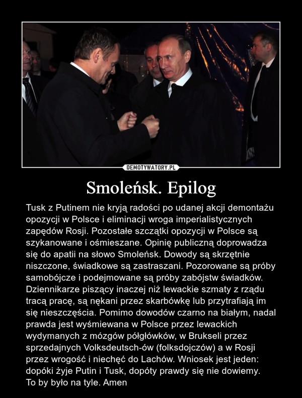 Smoleńsk. Epilog – Tusk z Putinem nie kryją radości po udanej akcji demontażu opozycji w Polsce i eliminacji wroga imperialistycznych zapędów Rosji. Pozostałe szczątki opozycji w Polsce są szykanowane i ośmieszane. Opinię publiczną doprowadza się do apatii na słowo Smoleńsk. Dowody są skrzętnie niszczone, świadkowe są zastraszani. Pozorowane są próby samobójcze i podejmowane są próby zabójstw świadków. Dziennikarze piszący inaczej niż lewackie szmaty z rządu tracą pracę, są nękani przez skarbówkę lub przytrafiają im się nieszczęścia. Pomimo dowodów czarno na białym, nadal prawda jest wyśmiewana w Polsce przez lewackich wydymanych z mózgów półgłówków, w Brukseli przez sprzedajnych Volksdeutsch-ów (folksdojczów) a w Rosji przez wrogość i niechęć do Lachów. Wniosek jest jeden: dopóki żyje Putin i Tusk, dopóty prawdy się nie dowiemy.To by było na tyle. Amen