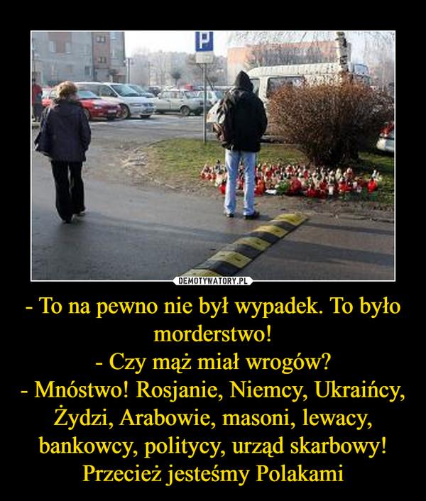 - To na pewno nie był wypadek. To było morderstwo!- Czy mąż miał wrogów?- Mnóstwo! Rosjanie, Niemcy, Ukraińcy, Żydzi, Arabowie, masoni, lewacy, bankowcy, politycy, urząd skarbowy!Przecież jesteśmy Polakami –