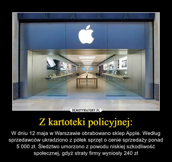 Z kartoteki policyjnej: – W dniu 12 maja w Warszawie obrabowano sklep Apple. Według sprzedawców ukradziono z półek sprzęt o cenie sprzedaży ponad 5 000 zł. Śledztwo umorzono z powodu niskiej szkodliwość społecznej, gdyż straty firmy wyniosły 240 zł
