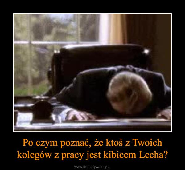 Po czym poznać, że ktoś z Twoich kolegów z pracy jest kibicem Lecha? –