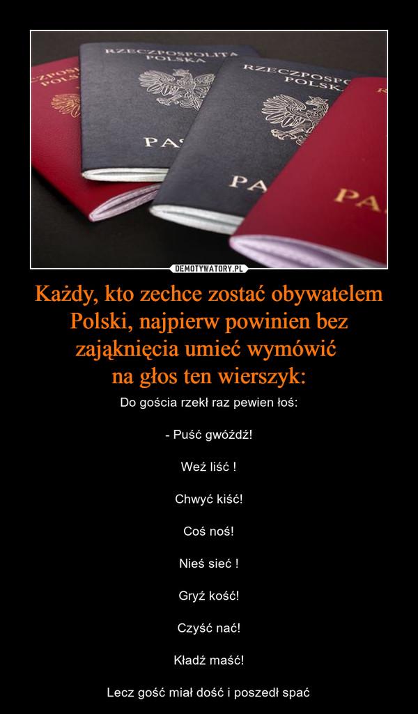 Każdy, kto zechce zostać obywatelem Polski, najpierw powinien bez zająknięcia umieć wymówić na głos ten wierszyk: – Do gościa rzekł raz pewien łoś:- Puść gwóźdź!Weź liść !Chwyć kiść!Coś noś!Nieś sieć !Gryź kość!Czyść nać!Kładź maść!Lecz gość miał dość i poszedł spać