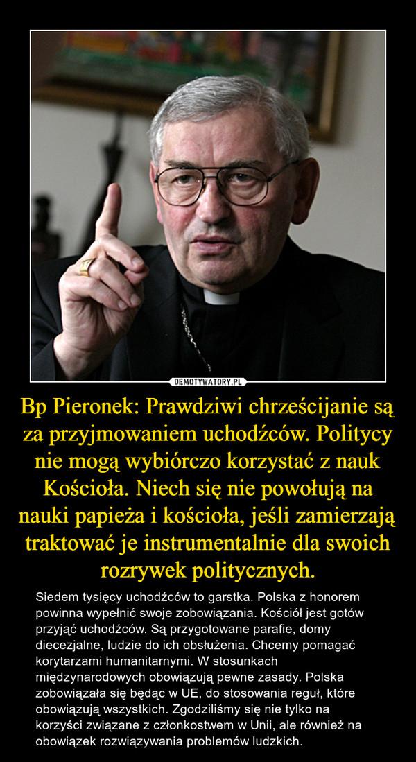 Bp Pieronek: Prawdziwi chrześcijanie są za przyjmowaniem uchodźców. Politycy nie mogą wybiórczo korzystać z nauk Kościoła. Niech się nie powołują na nauki papieża i kościoła, jeśli zamierzają traktować je instrumentalnie dla swoich rozrywek politycznych. – Siedem tysięcy uchodźców to garstka. Polska z honorem powinna wypełnić swoje zobowiązania. Kościół jest gotów przyjąć uchodźców. Są przygotowane parafie, domy diecezjalne, ludzie do ich obsłużenia. Chcemy pomagać korytarzami humanitarnymi. W stosunkach międzynarodowych obowiązują pewne zasady. Polska zobowiązała się będąc w UE, do stosowania reguł, które obowiązują wszystkich. Zgodziliśmy się nie tylko na korzyści związane z członkostwem w Unii, ale również na obowiązek rozwiązywania problemów ludzkich.