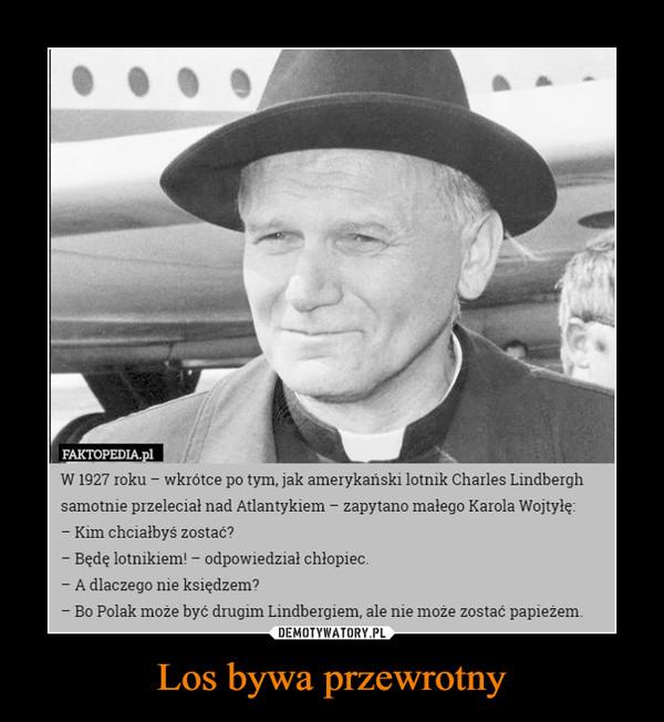 Los bywa przewrotny –  W1927 roku - wkrótce po tym, jak amerykański lotnik Charles Lindberghsamotnie przeleciał nad Atlantykiem - zapytano małego Karola Wojtyłę:- Kim chciałbyś zostać?- Będę lotnikiem! - odpowiedział chłopiec- A dlaczego nie księdzem?- Bo Polak może być drugim Lindbergiem, ale nie może zostać papieżem.