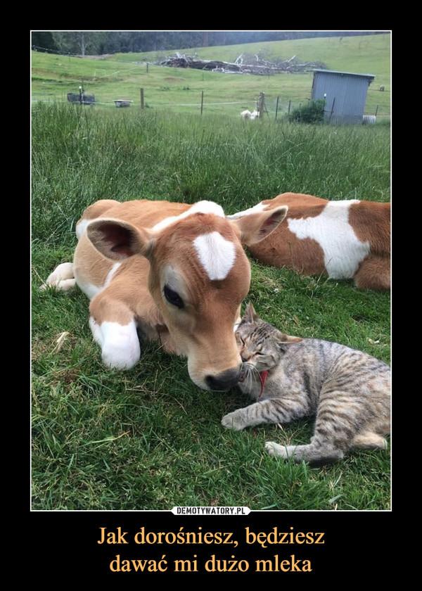 Jak dorośniesz, będzieszdawać mi dużo mleka –