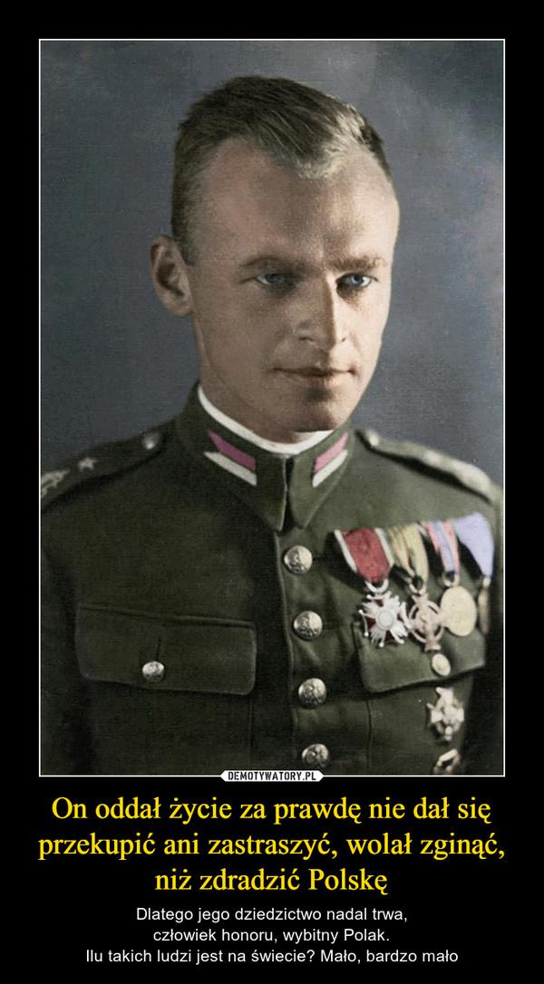 On oddał życie za prawdę nie dał się przekupić ani zastraszyć, wolał zginąć, niż zdradzić Polskę – Dlatego jego dziedzictwo nadal trwa,człowiek honoru, wybitny Polak.Ilu takich ludzi jest na świecie? Mało, bardzo mało