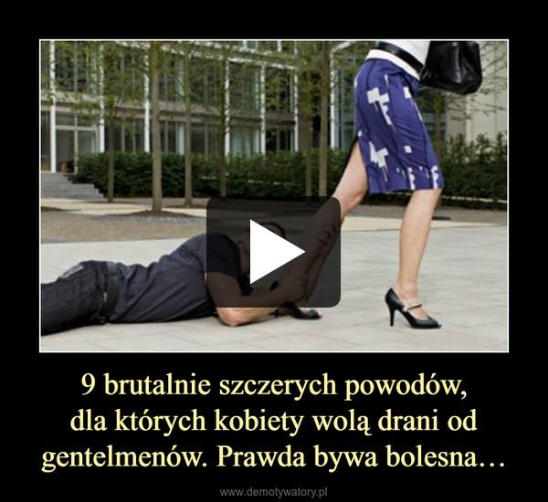 9 brutalnie szczerych powodów, dla których kobiety wolą drani od gentelmenów. Prawda bywa bolesna…