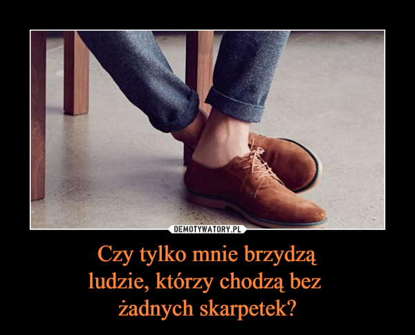 Czy tylko mnie brzydząludzie, którzy chodzą bez żadnych skarpetek? –