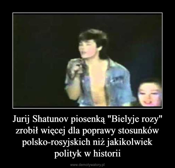 """Jurij Shatunov piosenką """"Bielyje rozy"""" zrobił więcej dla poprawy stosunków polsko-rosyjskich niż jakikolwiek polityk w historii –"""