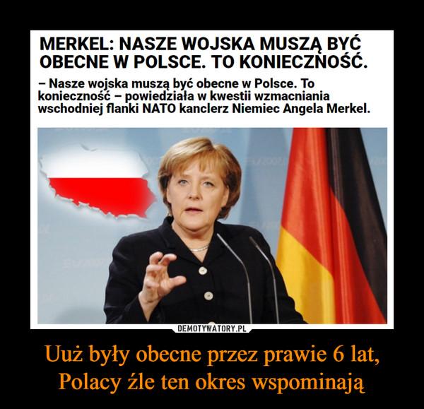 Uuż były obecne przez prawie 6 lat, Polacy źle ten okres wspominają –