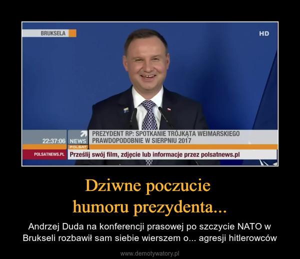 Dziwne poczucie humoru prezydenta... – Andrzej Duda na konferencji prasowej po szczycie NATO w Brukseli rozbawił sam siebie wierszem o... agresji hitlerowców