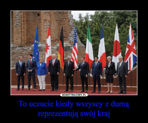 To uczucie kiedy wszyscy z dumą reprezentują swój kraj –
